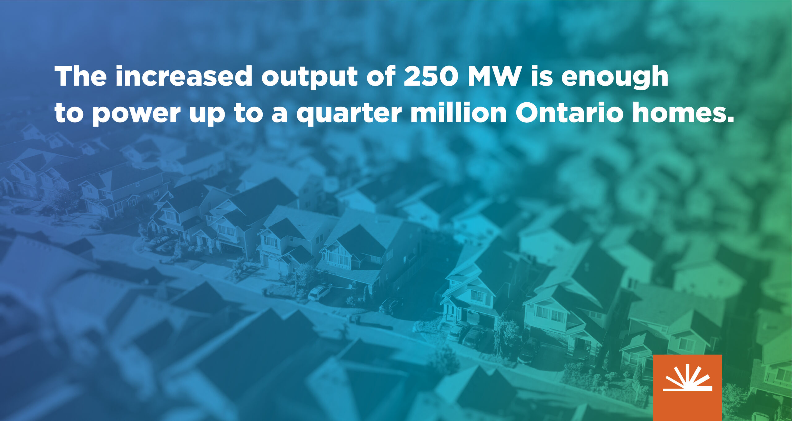 'The increased output of 250 MW is enough to power up to a quarter million Ontario homes